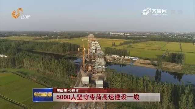 【庆国庆 传捷报】5000人坚守枣菏高速建设一线