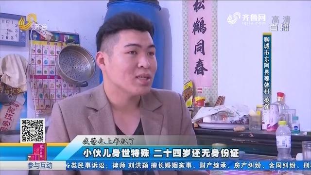 聊城:小伙儿身世特殊 二十四岁还无身份证