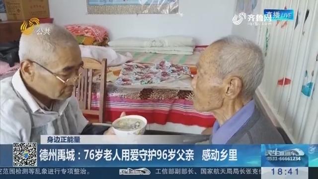 【身边正能量】德州禹城:76岁老人用爱守护96岁父亲 感动乡里