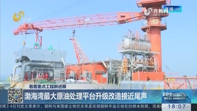 【看看重点工程新进展】渤海湾最大原油处理平台升级改造接近尾声
