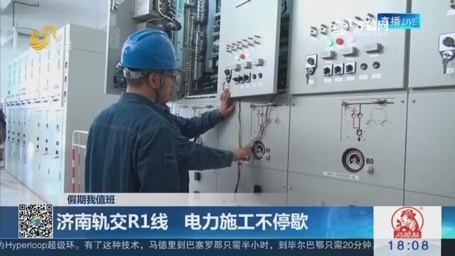 【假期我值班】济南轨交R1线 电力施工不停歇