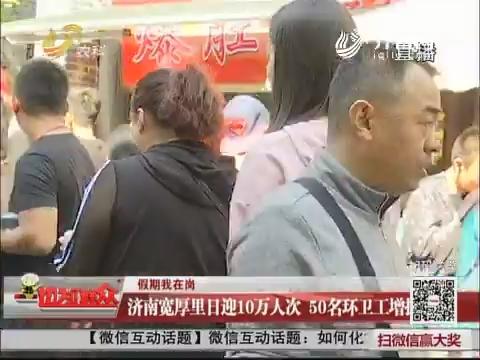 【假期我在岗】济南宽厚里日迎10万人次 50名环卫工增援