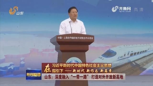 """【在习近平新时代中国特色社会主义思想指引下——新时代 新作为 新篇章】山东:深度融入""""一带一路"""" 打造对外开放新高地"""