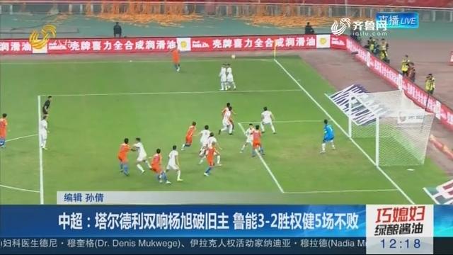 中超:塔尔德利双响杨旭破旧主 鲁能3-2胜权健5场不败