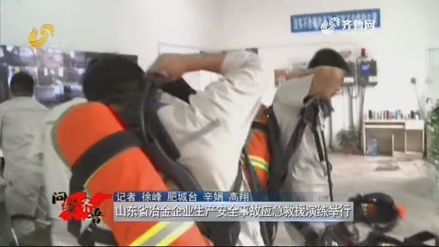 20181006《问安齐鲁》:龙都longdu66龙都娱乐省冶金企业生产安全事故应急救援演练举行