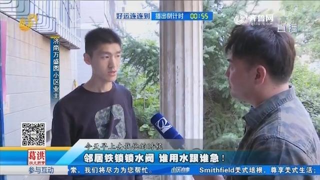 济南:邻居铁锁锁水阀 谁用水跟谁急!