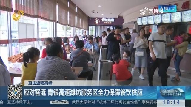 直击返程高峰:应对客流 青银高速潍坊服务区全力保障餐饮供应