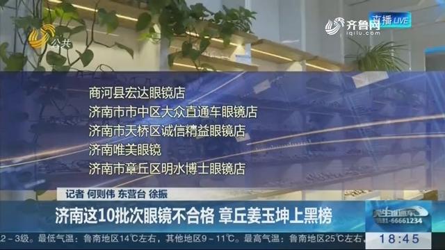 【每周质量报告】济南这10批次眼镜不合格 章丘姜玉坤上黑榜
