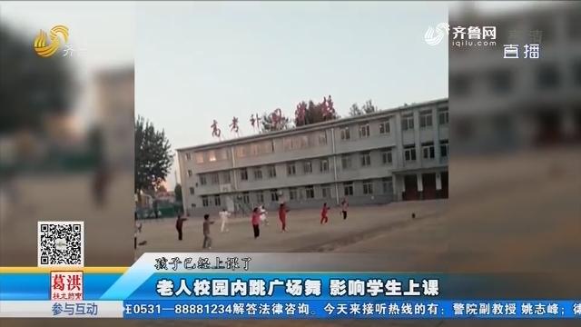 邹城:老人校园内跳广场舞 影响学生上课