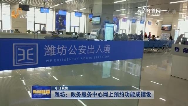 【今日聚焦】 潍坊:政务服务中心网上预约功能成摆设