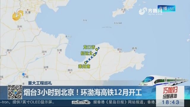 【重大工程巡礼】烟台3小时到北京!环渤海高铁12月开工