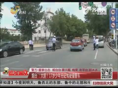 【警方·重拳出击】烟台:大胆!17岁少年无证驾驶撞警车