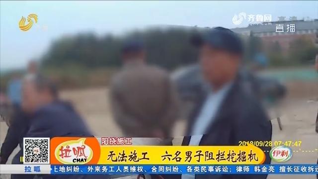 广饶:无法施工 六名男子阻拦挖掘机