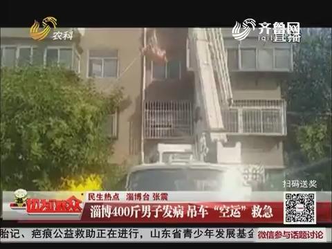 """【民生热点】淄博400斤男子发病 吊车""""空运""""救急"""