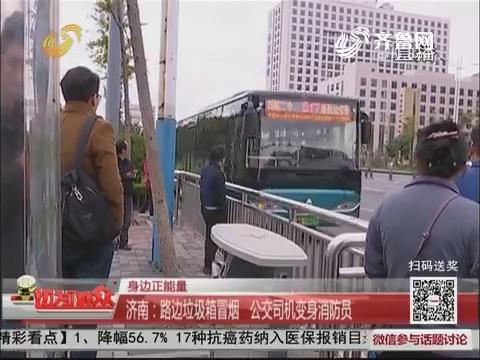 【身边正能量】济南:路边垃圾箱冒烟 公交司机变身消防员