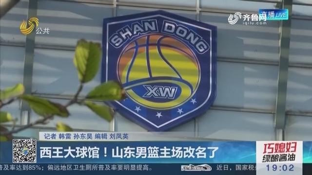 西王大球馆!山东男篮主场改名了