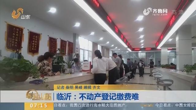 【闪电新闻排行榜】临沂:不动产登记缴费难