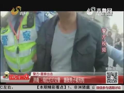 【警方·重拳出击】济南:闯红灯打交警 嚣张男子被刑拘