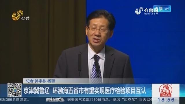 京津冀鲁辽 环渤海五省市有望实现医疗检验项目互认