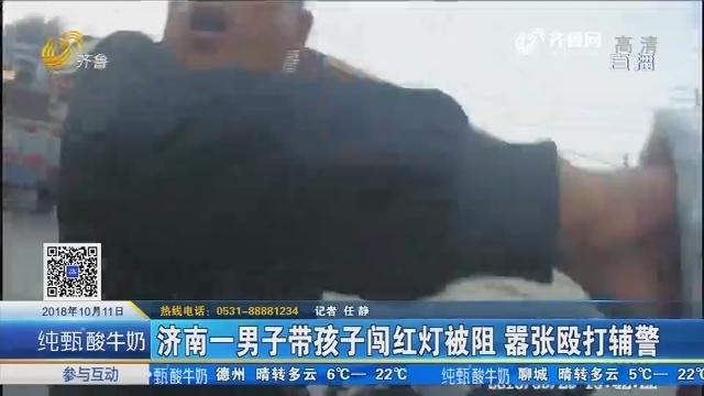 济南一男子带孩子闯红灯被阻 嚣张殴打辅警