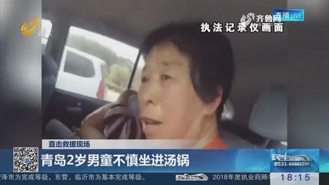 【直击救援现场】青岛2岁男童不慎坐进汤锅