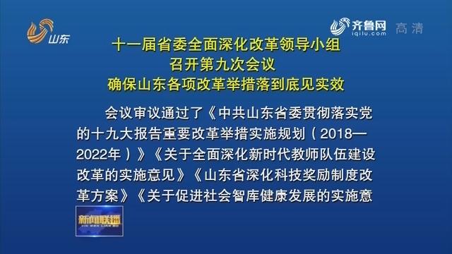 十一届省委全面深化改革领导小组召开第九次会议 确保山东各项改革举措落到底见实效