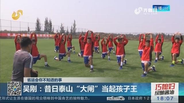 """【省运会你不知道的事】吴刚:昔日泰山""""大闸""""当起孩子王"""