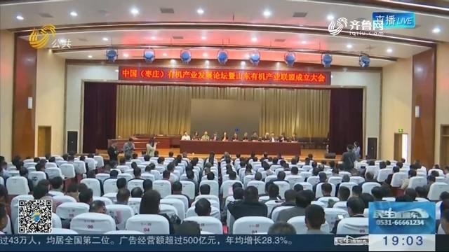 中国(枣庄)有机产业发展论坛暨山东有机产业联盟成立