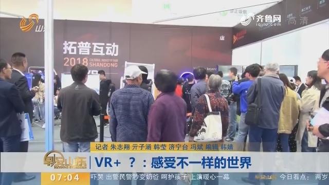 VR+ ?:感受不一样的世界