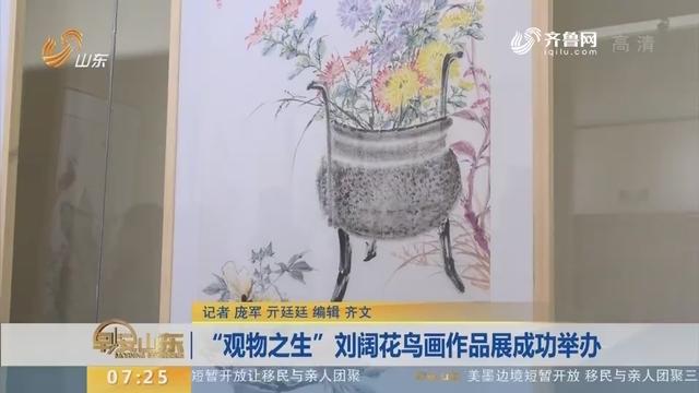 """""""观物之生""""刘阔花鸟画作品展成功举办"""