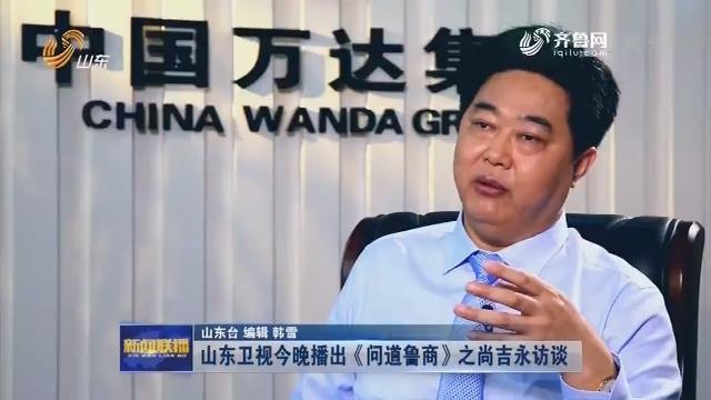山东卫视今晚播出《问道鲁商》之尚吉永访谈