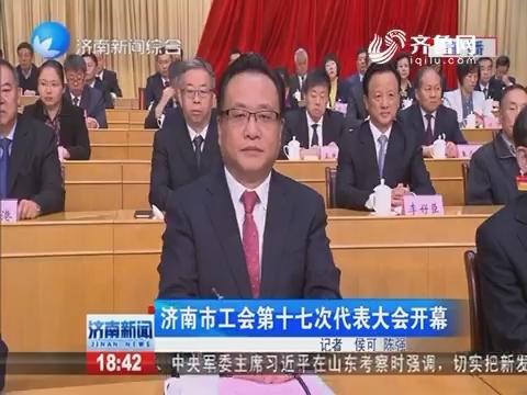 济南市工会第十七次代表大会开幕