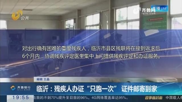 """【直通17市】临沂:残疾人办证""""只跑一次"""" 证件邮寄到家"""