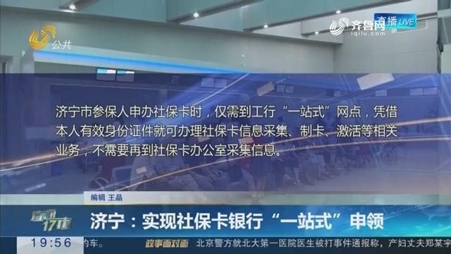 """【直通17市】济宁:实现社保卡银行""""一站式""""申领"""