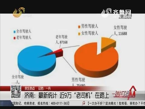 """【民生热点】济南:最新统计 近9万""""老司机""""在路上"""