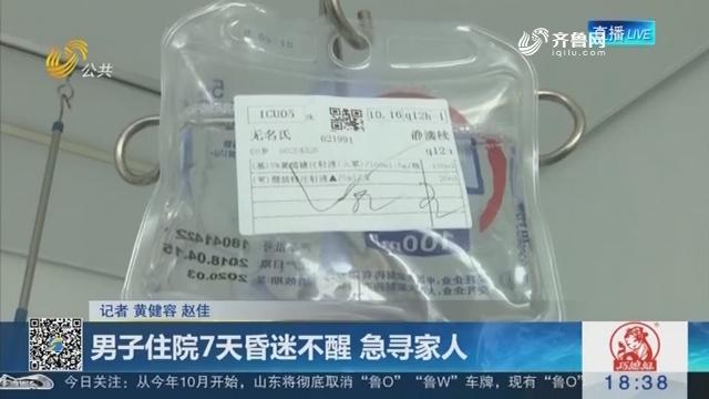 济南:男子住院7天昏迷不醒 急寻家人