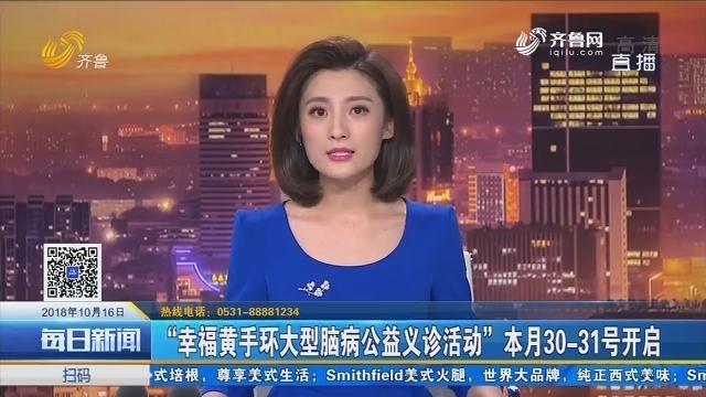 """""""幸福黄手环大型脑病公益义诊活动""""本月30-31号开启"""
