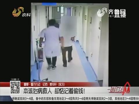 【重拳·警方行动】济南:本该治病救人 却惦记着偷钱!