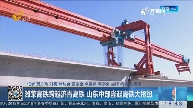 潍莱高铁跨越济青高铁 山东中部隆起高铁大枢纽