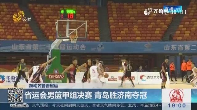 【跃动齐鲁看省运】省运会男篮甲组决赛 青岛胜济南夺冠