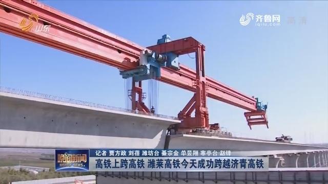 【大项目 新进展】高铁上跨高铁 潍莱高铁今天成功跨越济青高铁