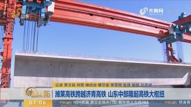 【闪电新闻排行榜】潍莱高铁跨越济青高铁 山东中部隆起高铁大枢纽