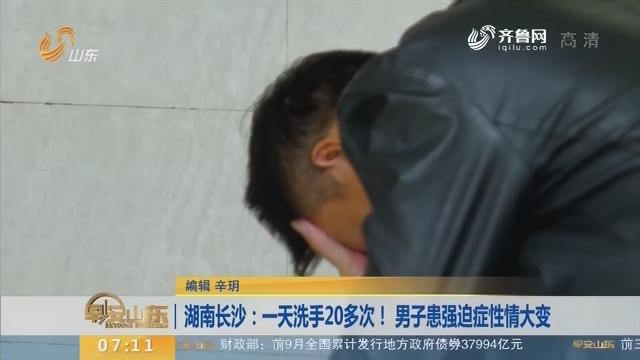 【闪电新闻排行榜】湖南长沙:一天洗手20多次! 男子患强迫症性情大变