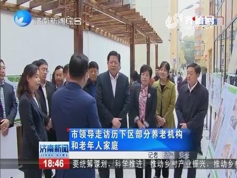 济南市领导走访历下区部分养老机构和老年人家庭