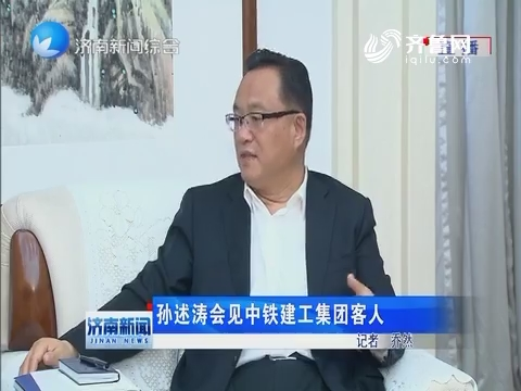 孙述涛会见中铁建工集团客人