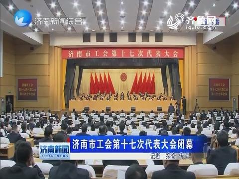 济南市工会第十七次代表大会闭幕