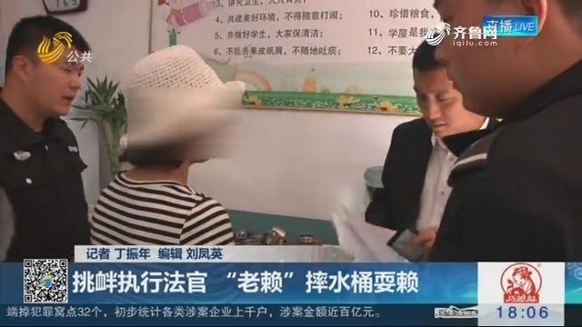 """【决胜执行难】临沂:挑衅执行法官 """"老赖""""摔水桶耍赖"""