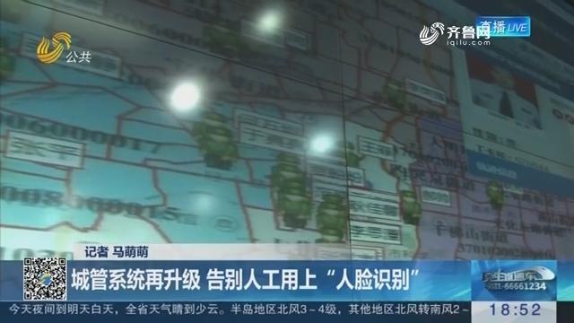 """【济南城管系统数字化】城管系统再升级 告别人工用上""""人脸识别"""""""