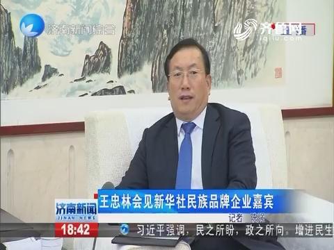 王忠林会见新华社民族品牌企业嘉宾