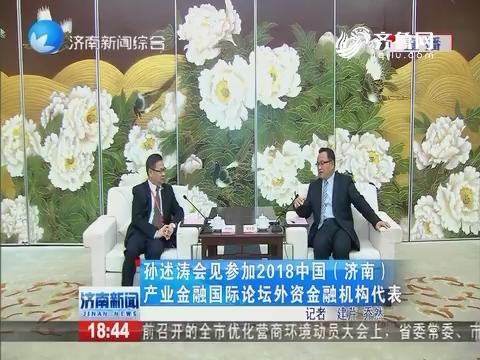 孙述涛会见参加2018中国(济南)产业金融国际论坛外资金融机构代表